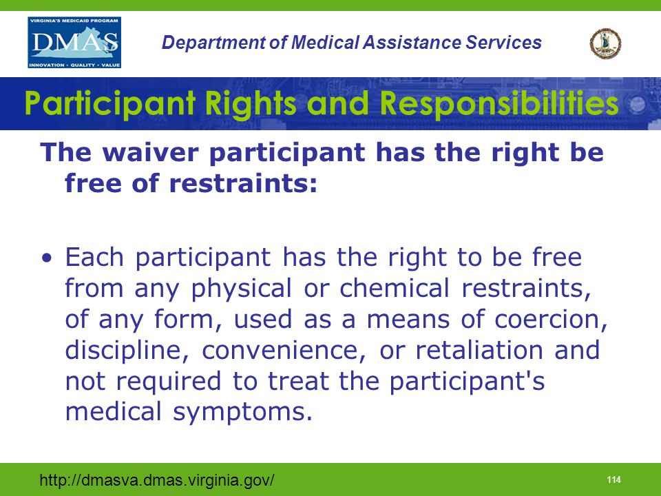 http://dmasva.dmas.virginia.gov/ 113 Department of Medical Assistance Services Participant Rights and Responsibilities The waiver participant has the right to freedom of choice (cont): Choice of a personal attending physician; Be fully informed in advance about care and treatment and of any changes in that care or treatment; and Unless adjudged incompetent or otherwise found to be incapacitated under the laws of the State, participate in the development of the service plan and services.