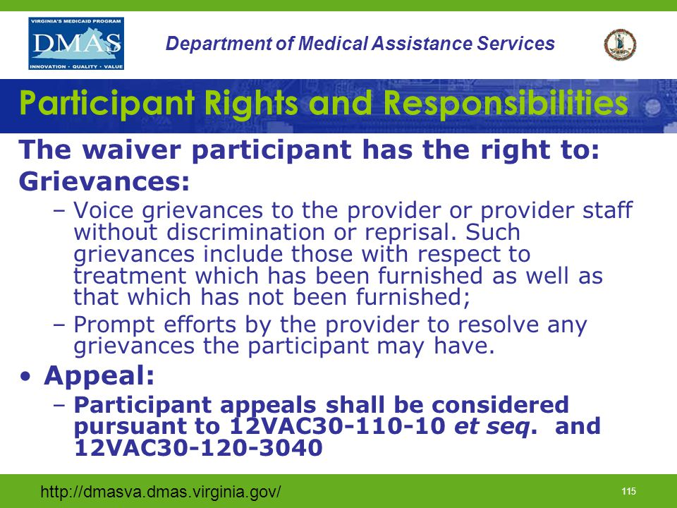 http://dmasva.dmas.virginia.gov/ 114 Department of Medical Assistance Services Participant Rights and Responsibilities The waiver participant has the right be free of restraints: Each participant has the right to be free from any physical or chemical restraints, of any form, used as a means of coercion, discipline, convenience, or retaliation and not required to treat the participant s medical symptoms.
