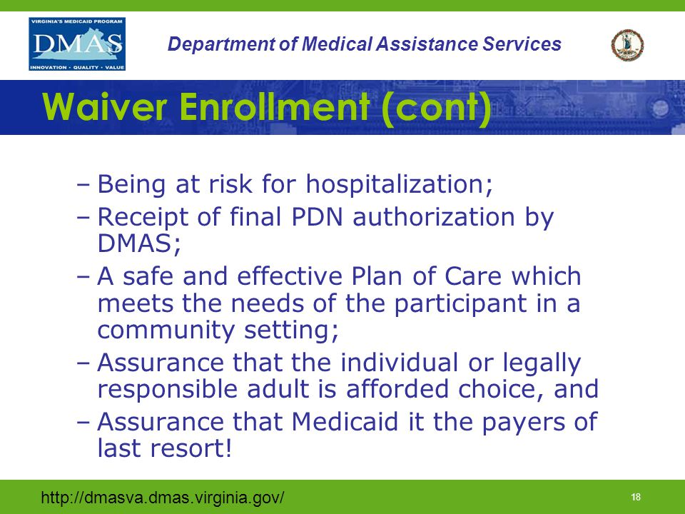 http://dmasva.dmas.virginia.gov/ 17 Department of Medical Assistance Services Waiver Enrollment Waiver enrollment is dependent on: –Medicaid eligibility; –If already Medicaid eligible, Medicaid eligibility re-determined must still occur when applying for waiver services; –Physician signed and dated certification for the need for TW level of care and PDN; –A complete PAS Team screening UAI packet; –Completion of age appropriate referral forms;