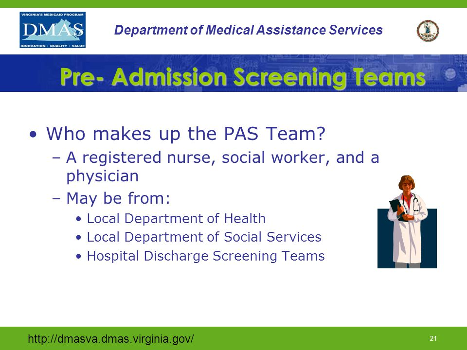 http://dmasva.dmas.virginia.gov/ 20 Department of Medical Assistance Services Waiver Screening Process Pre-Screening is the process for: 1.Evaluation- functional, nursing, and social supports of participants; 2.Assisting- participants in determining what specific services the individuals need to include choice of services; 3.Evaluation of availability of services or a combination of existing community services and 4.Referral- to the appropriate provider for Medicaid-funded nursing facility or home and community-based care when those individuals meet nursing facility level of care.