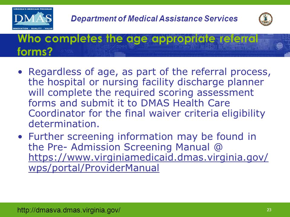 http://dmasva.dmas.virginia.gov/ 22 Department of Medical Assistance Services Pre- Admission Screening Teams (cont) Regardless of who performs the pre- admission screenings, The DMAS Health Care Coordination Team makes the final decision for waiver criteria and eligibility determinations for all enrollments into the Technology Assisted Waiver.