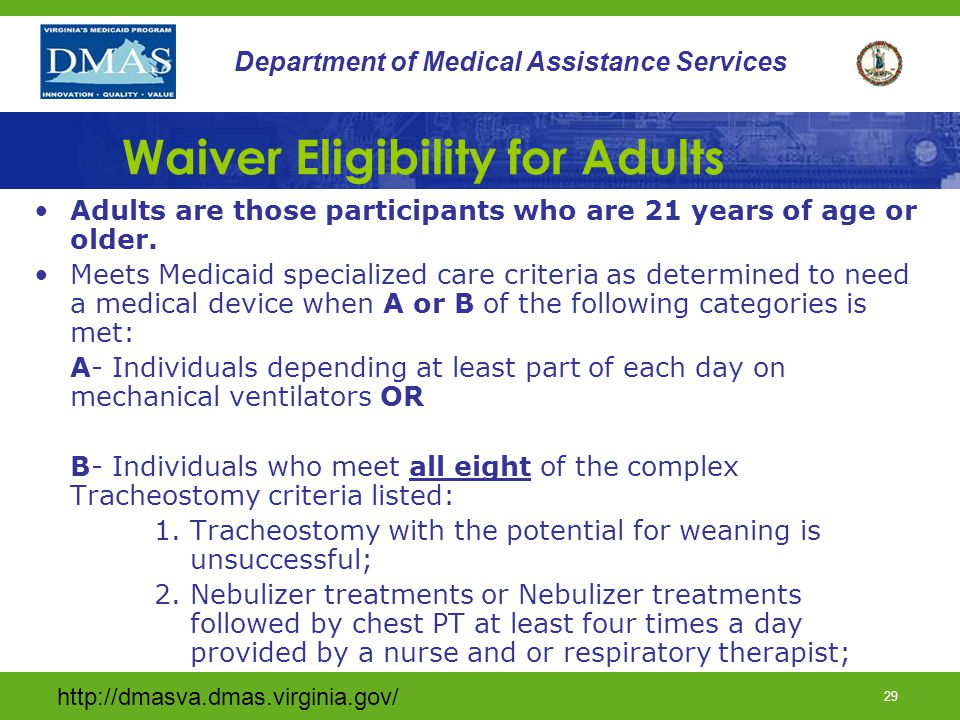 http://dmasva.dmas.virginia.gov/ 28 Department of Medical Assistance Services Waiver Eligibility for Children Children are those participants who are younger than 21 years.