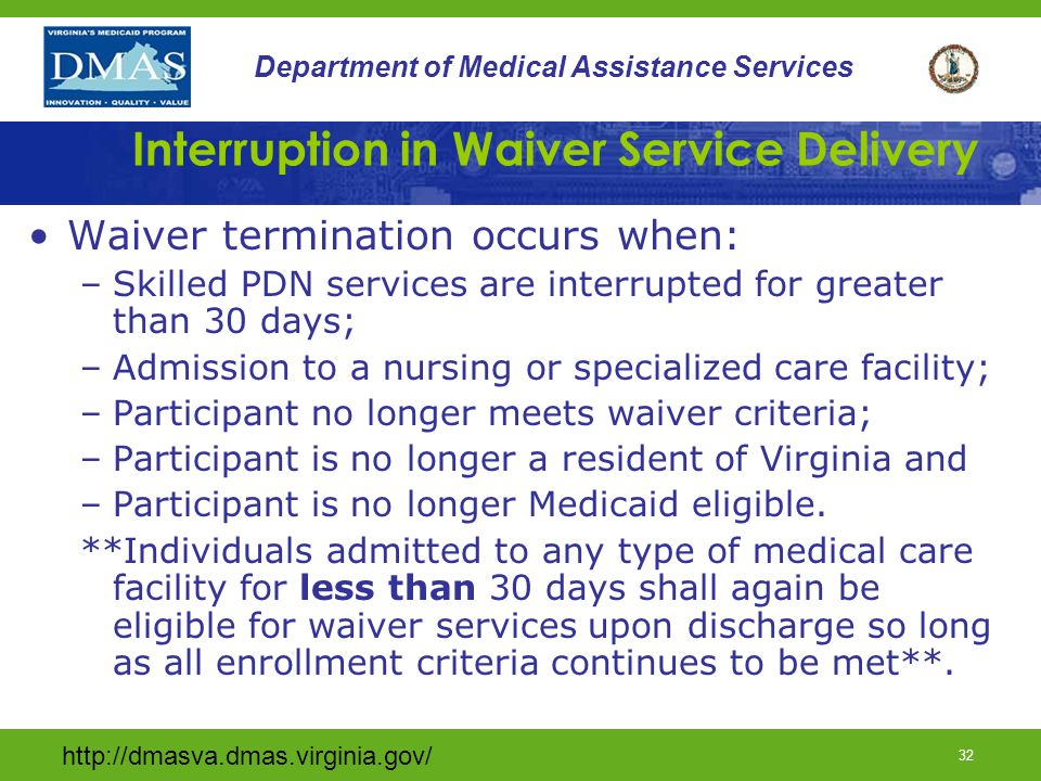 http://dmasva.dmas.virginia.gov/ 31 Department of Medical Assistance Services Waiver Eligibility for Adults DMAS 108 - Technology Assisted Waiver Adult Referral form is required in order to qualify for enrollment; Criteria instructions and definitions can be found on the DMAS website @www.dmas.virginia.gov.
