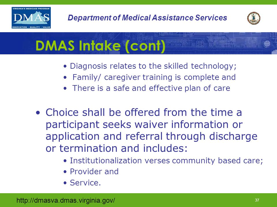 http://dmasva.dmas.virginia.gov/ 36 Department of Medical Assistance Services DMAS Intake (cont) The DMAS Assessment for waiver enrollment includes a complete review of all screening documents and supporting documentation to assure: DMAS is the payer of last resort; There are no duplication of services; TW referral criteria has been met; MD orders for all waiver consideration;