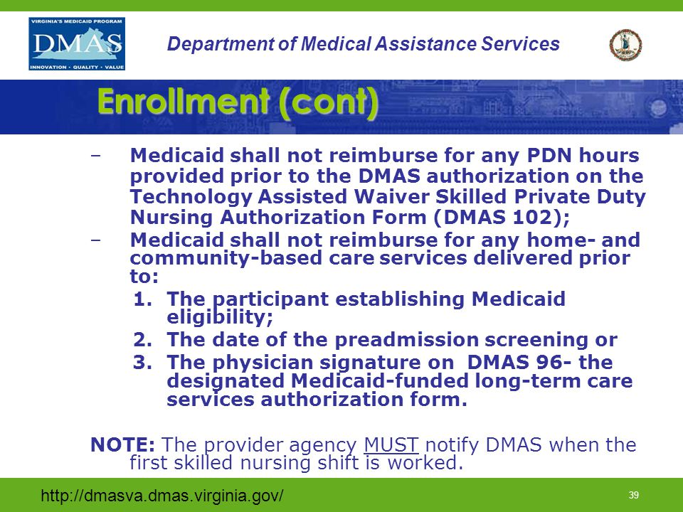 http://dmasva.dmas.virginia.gov/ 38 Department of Medical Assistance Services Enrollment Once waiver criteria and enrollment is determined DMAS will: –Work with community resources & family to secure services from a provider agency –Assure all DME equipment has been ordered; –Review the provider agency admission assessment (within 48 hours of admission) as the final determination for authorization of PDN; –Determine the start of care date for PDN; –Enroll and create Prior Authorization in the MMIS system to allow for provider reimbursement and –Notify the provider and waiver participant of PDN authorization.