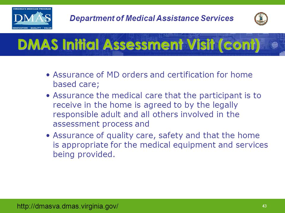 http://dmasva.dmas.virginia.gov/ 42 Department of Medical Assistance Services DMAS Initial Assessment Visit –The home assessment visit is performed by DMAS within 14 days of the first day of Private Duty Nursing and includes: An explanation of the program to the primary caregiver and waiver participant; Completion of the DMAS 105 - Tech Waiver Rights and Responsibilities form;