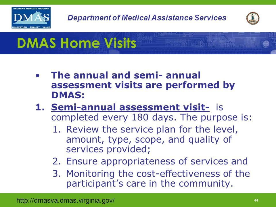 http://dmasva.dmas.virginia.gov/ 43 Department of Medical Assistance Services DMAS Initial Assessment Visit (cont) Assurance of MD orders and certification for home based care; Assurance the medical care that the participant is to receive in the home is agreed to by the legally responsible adult and all others involved in the assessment process and Assurance of quality care, safety and that the home is appropriate for the medical equipment and services being provided.