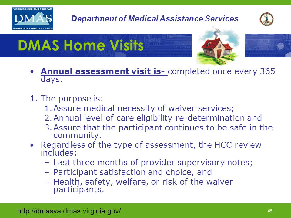http://dmasva.dmas.virginia.gov/ 44 Department of Medical Assistance Services DMAS Home Visits The annual and semi- annual assessment visits are performed by DMAS: 1.Semi-annual assessment visit- is completed every 180 days.