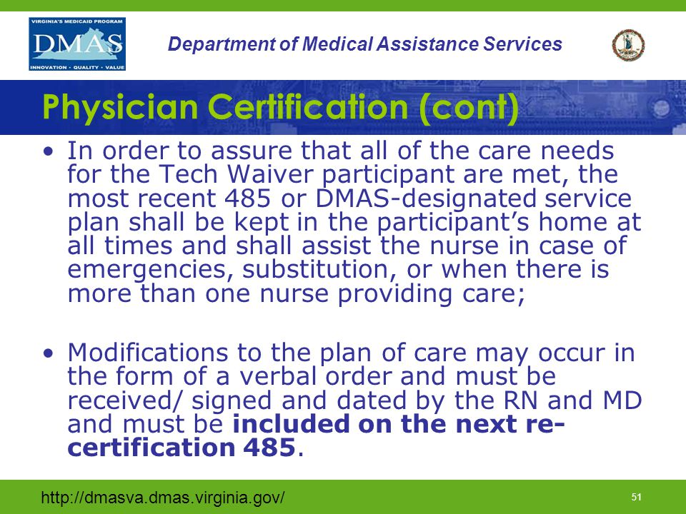 http://dmasva.dmas.virginia.gov/ 50 Department of Medical Assistance Services Physician Certification (cont) When the provider agency chooses to use a form other than the Home Health Certification and Plan of Care (CMS 485), the alternate document MUST include all components of the 485 (see slide 54,55 &56) and must include the statement of physician certification with a signature and date and must be authorized by DMAS.