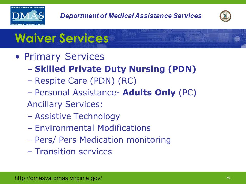 http://dmasva.dmas.virginia.gov/ 58 Department of Medical Assistance Services Waiver services shall be provided only to participants when services are available in the scope and amount to meet the needs of the participant and when the needs are consistent with the service description of the requested services.