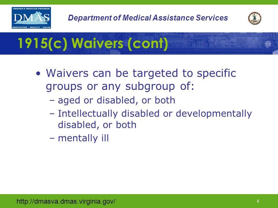 http://dmasva.dmas.virginia.gov/ 5 Department of Medical Assistance Services 1915(c) Waivers (cont) The State must assure CMS that there are safeguards to protect the health and welfare of recipients The state must assure the individual has the choice of settings for health care delivery.