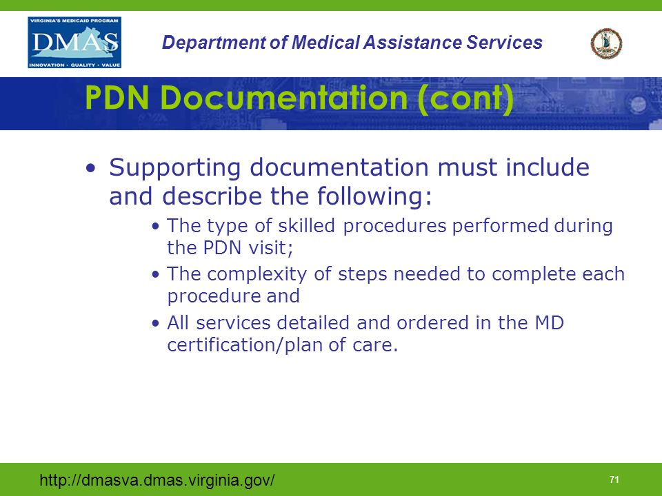 http://dmasva.dmas.virginia.gov/ 70 Department of Medical Assistance Services PDN Documentation Requirements Documentation in the medical record shall follow the medical legal documentation requirements as defined by licensure and shall include the employees name, title, time of services performed and date of the entry.