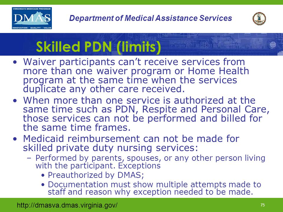 http://dmasva.dmas.virginia.gov/ 74 Department of Medical Assistance Services Skilled PDN (limits) PDN must be performed in the primary residence of the waiver participant.