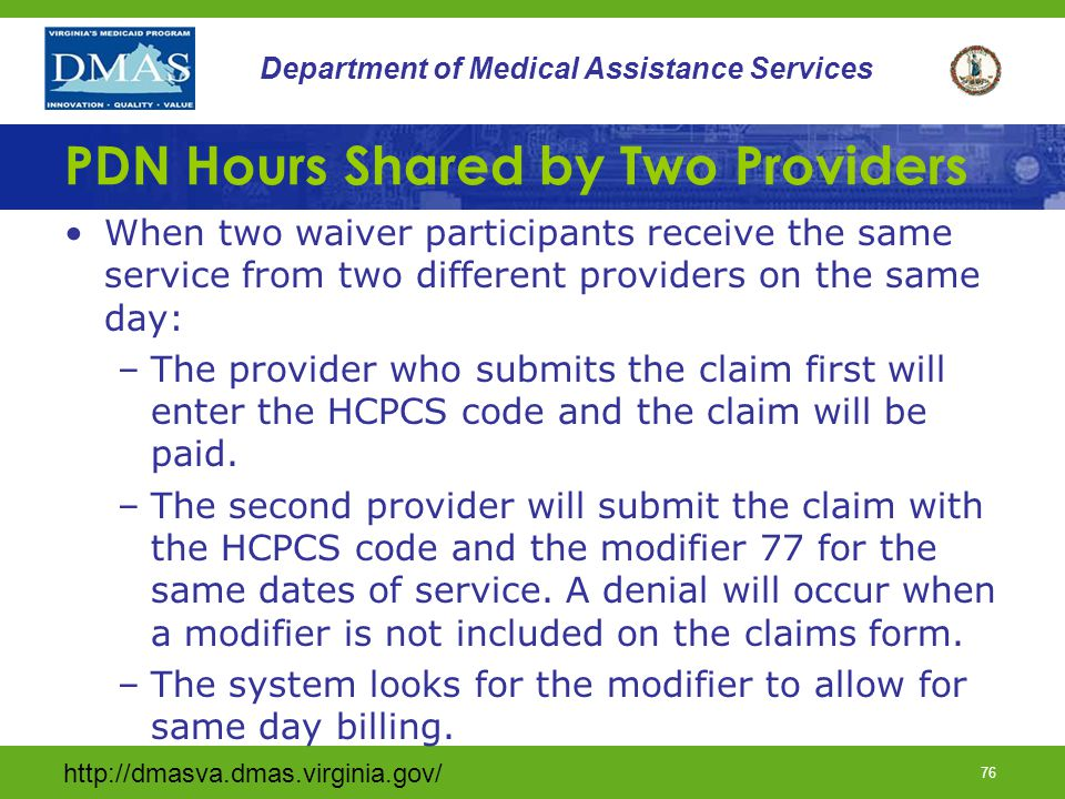 http://dmasva.dmas.virginia.gov/ 75 Department of Medical Assistance Services Skilled PDN (limits) Waiver participants can't receive services from more than one waiver program or Home Health program at the same time when the services duplicate any other care received.