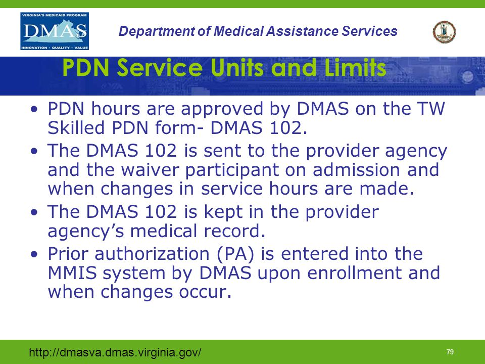 http://dmasva.dmas.virginia.gov/ 78 Department of Medical Assistance Services Congregate Private Duty Nursing A combination of Congregate PDN hours and regular PDN hours are needed when the participants are not in the home at the same time such as school or medical appointments.