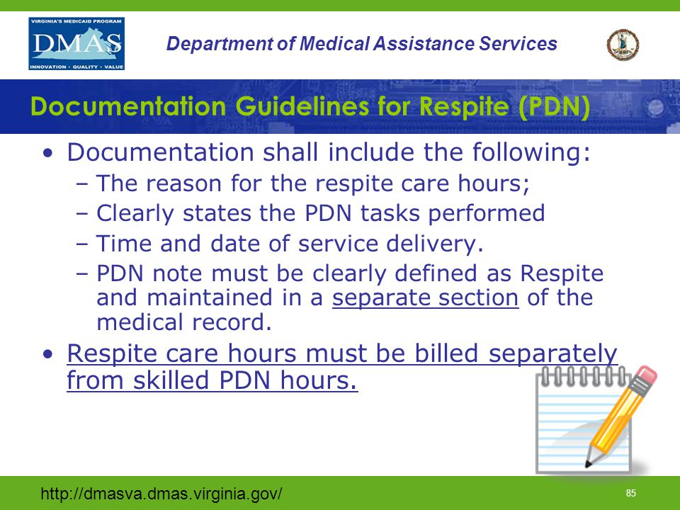 http://dmasva.dmas.virginia.gov/ 84 Department of Medical Assistance Services Respite (PDN) Short-term relief of the unpaid primary caregiver (Does not have to live in the same home); 360 hours is the maximum number of combined respite hours per calendar year; Must be requested by the primary caregiver; Provider agency can not use respite to tack on hours of care without caregiver permission and Shall be provided by an RN or LPN under the direct supervision of an RN.