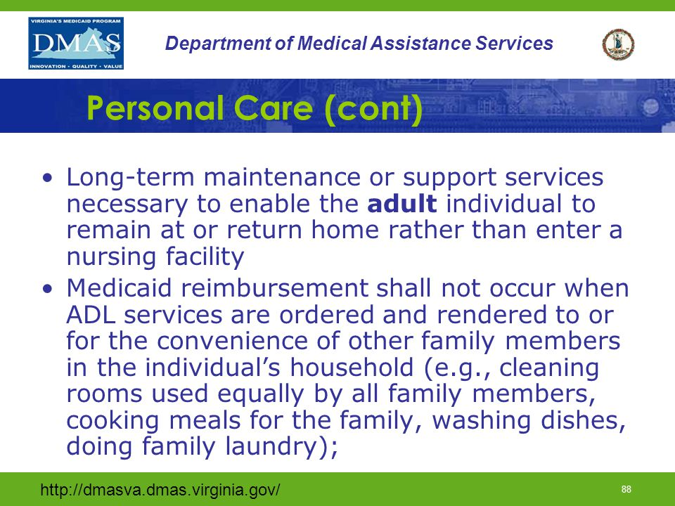 http://dmasva.dmas.virginia.gov/ 87 Department of Medical Assistance Services Personal Care Personal care services (adults only) are ordered on the DMAS- designated service plan (DMAS 99T) by the provider agency's RN supervisor prior to the initiation of PC; The RN Supervisor's assessment visit shall note any special considerations for service provision and the support available to the participant.