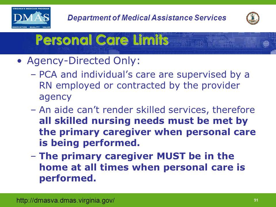 http://dmasva.dmas.virginia.gov/ 90 Department of Medical Assistance Services Personal Care (cont) Not a stand alone service- must be receiving Private Duty Nursing –Rendered by a Personal Care Aide (PCA) or Certified Nursing Aide from a DMAS approved training program –Provider agency employs PCA and oversees the plan of care on behalf of the individual or primary caregiver