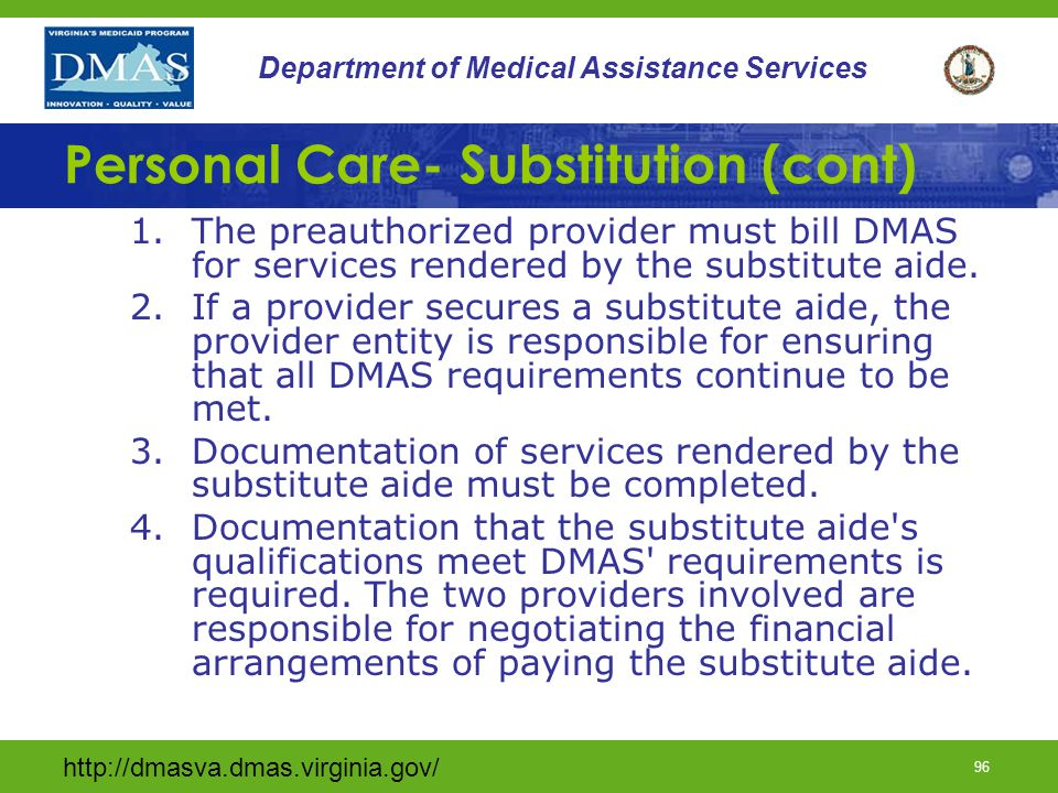 http://dmasva.dmas.virginia.gov/ 95 Department of Medical Assistance Services Personal Care- Substitution During temporary, short-term lapses in coverage not to exceed two weeks in duration, the following procedures must apply: 1.The preauthorized provider must provide the supervision for the substitute aide; 2.The provider of the substitute aide must send a copy of the aide s daily documentation signed by the participant, and the participant representative, as appropriate, on the participant's behalf and the aide to the provider having the authorization; and