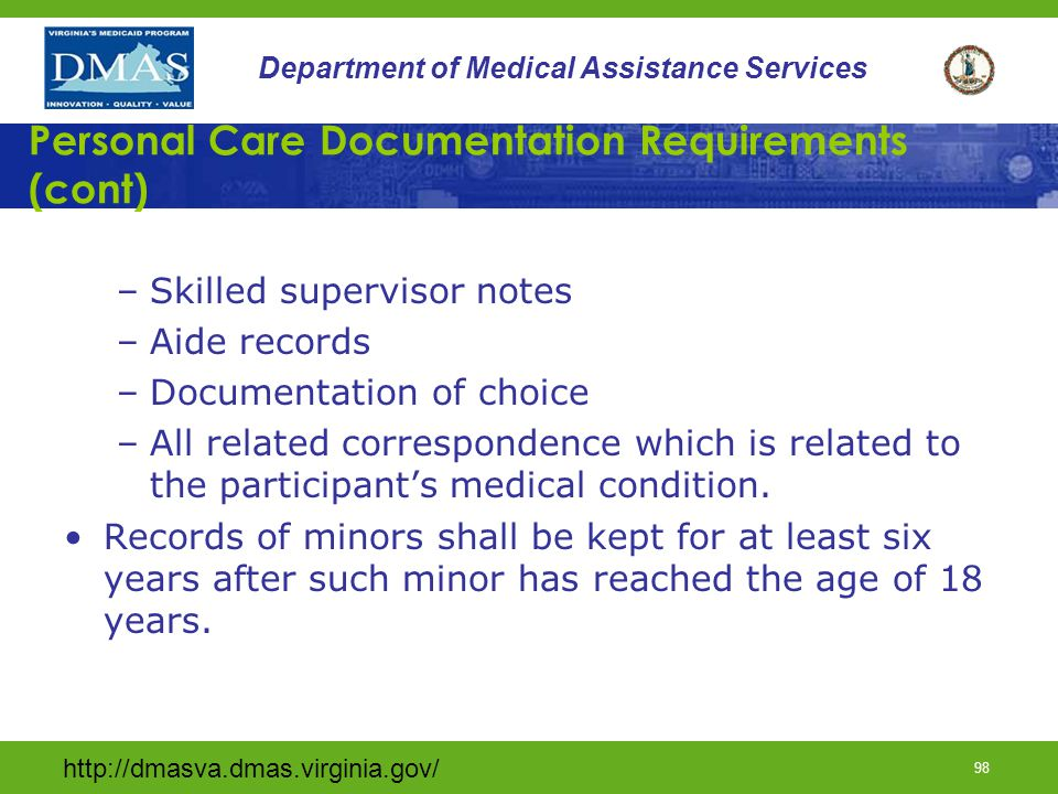 http://dmasva.dmas.virginia.gov/ 97 Department of Medical Assistance Services Personal Care Documentation Requirements Waiver service provider shall maintain documentation necessary to support services billed and include: –All assessments, reassessments, and evaluations –Service Plans –Progress notes –Prior- authorization decisions –Documentation of services