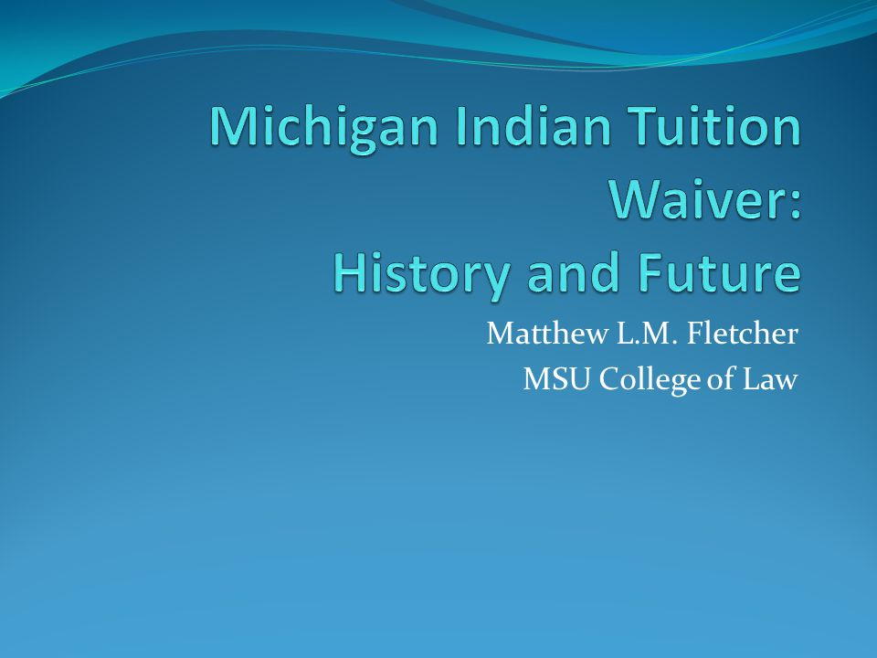 Tuition Waiver Law (1976) A Michigan public community college or public university … shall waive tuition for any North American Indian who qualifies for admission as a full- time, part-time, or summer school student, and is a legal resident of the state for not less than 12 consecutive months.
