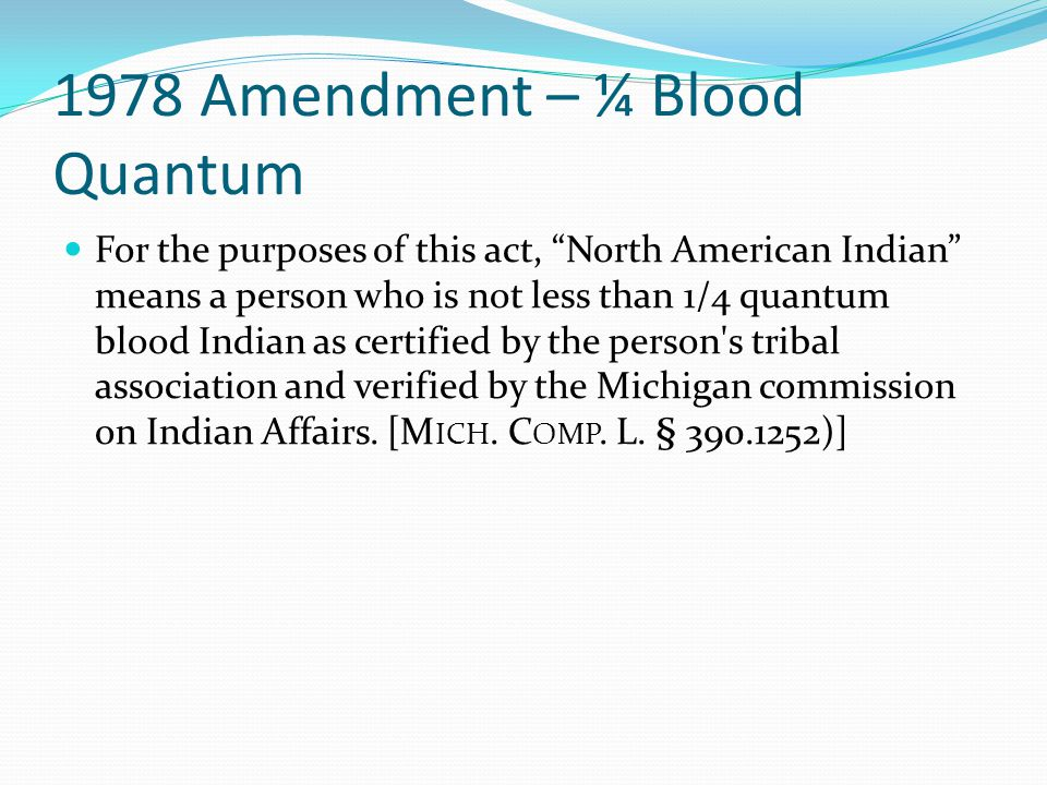 1978 Amendment – ¼ Blood Quantum For the purposes of this act, North American Indian means a person who is not less than 1/4 quantum blood Indian as certified by the person s tribal association and verified by the Michigan commission on Indian Affairs.