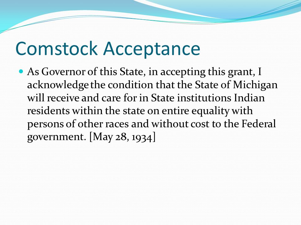 Comstock Acceptance As Governor of this State, in accepting this grant, I acknowledge the condition that the State of Michigan will receive and care for in State institutions Indian residents within the state on entire equality with persons of other races and without cost to the Federal government.