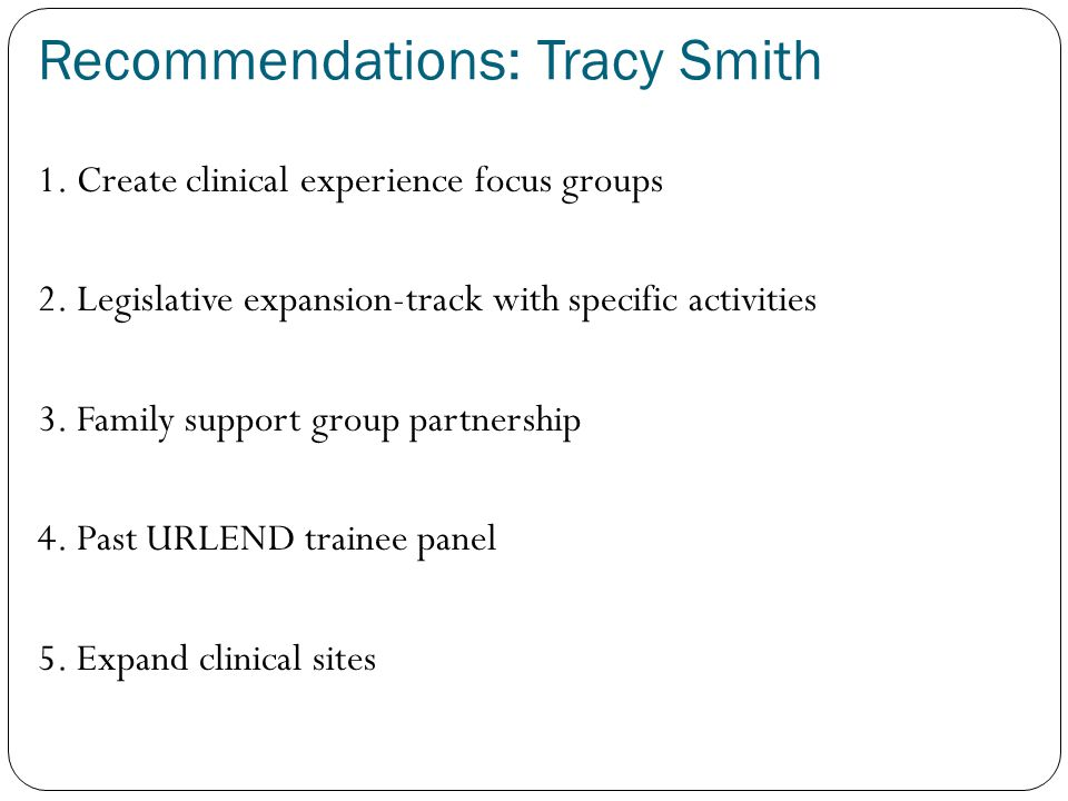 Recommendations: Tracy Smith 1. Create clinical experience focus groups 2.
