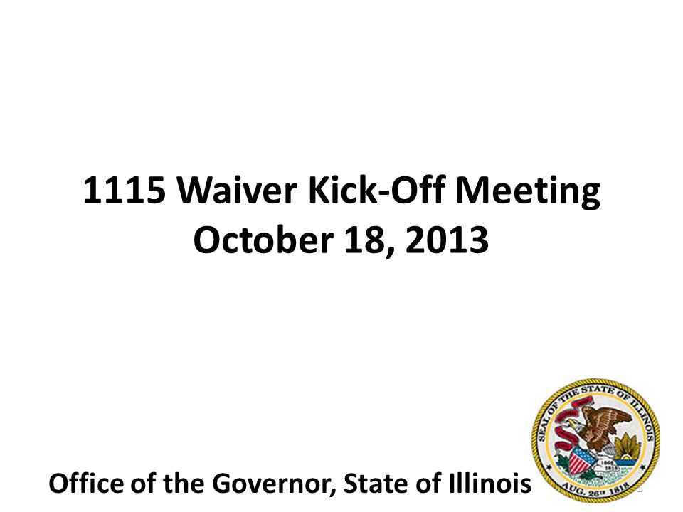 1115 Waiver Kick-Off Meeting October 18, 2013 Office of the Governor, State of Illinois 1