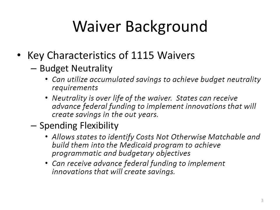 Waiver Background Key Characteristics of 1115 Waivers – Budget Neutrality Can utilize accumulated savings to achieve budget neutrality requirements Neutrality is over life of the waiver.