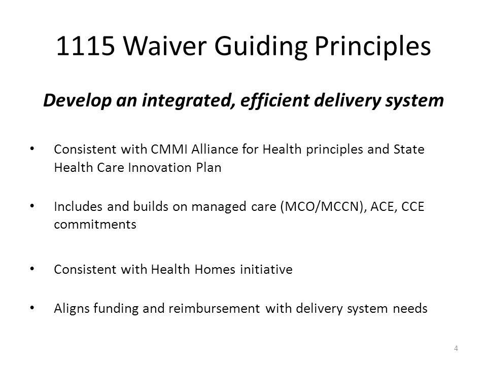 1115 Waiver Guiding Principles Develop an integrated, efficient delivery system Consistent with CMMI Alliance for Health principles and State Health Care Innovation Plan Includes and builds on managed care (MCO/MCCN), ACE, CCE commitments Consistent with Health Homes initiative Aligns funding and reimbursement with delivery system needs 4
