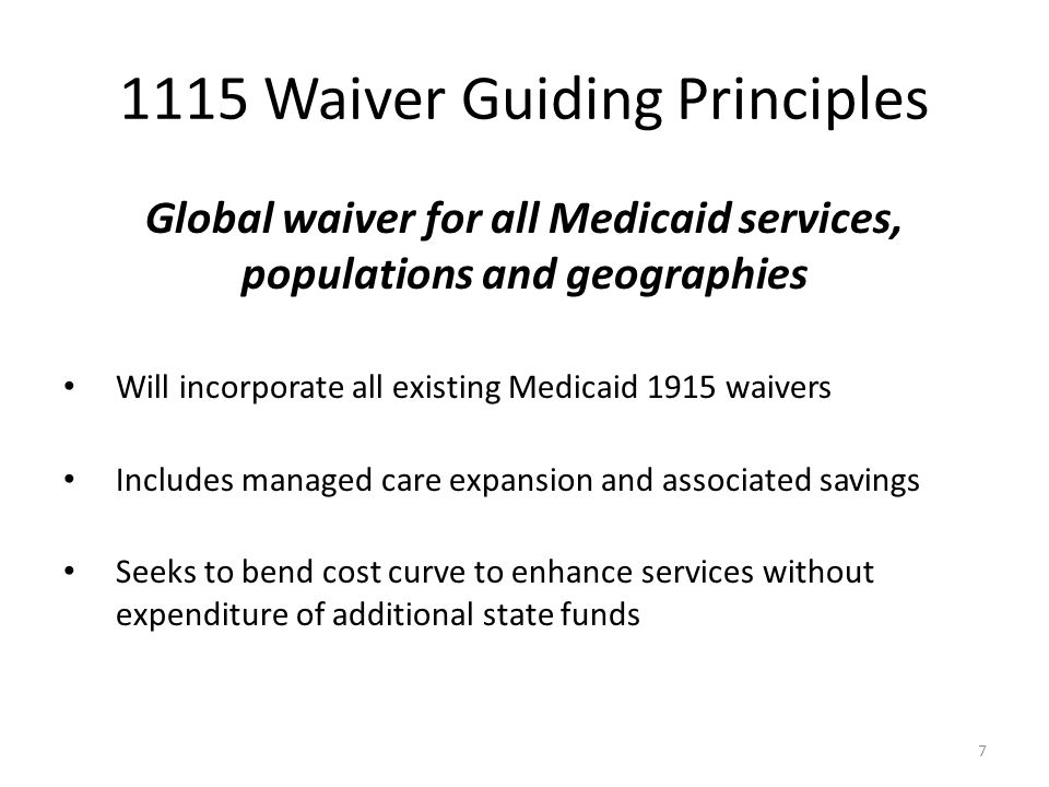 1115 Waiver Guiding Principles Global waiver for all Medicaid services, populations and geographies Will incorporate all existing Medicaid 1915 waivers Includes managed care expansion and associated savings Seeks to bend cost curve to enhance services without expenditure of additional state funds 7