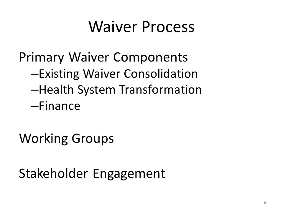 Waiver Process Primary Waiver Components – Existing Waiver Consolidation – Health System Transformation – Finance Working Groups Stakeholder Engagement 8