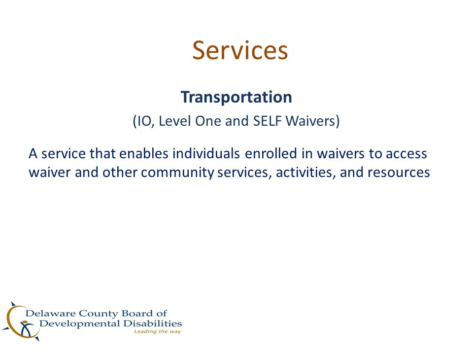 Services Transportation (IO, Level One and SELF Waivers) A service that enables individuals enrolled in waivers to access waiver and other community s
