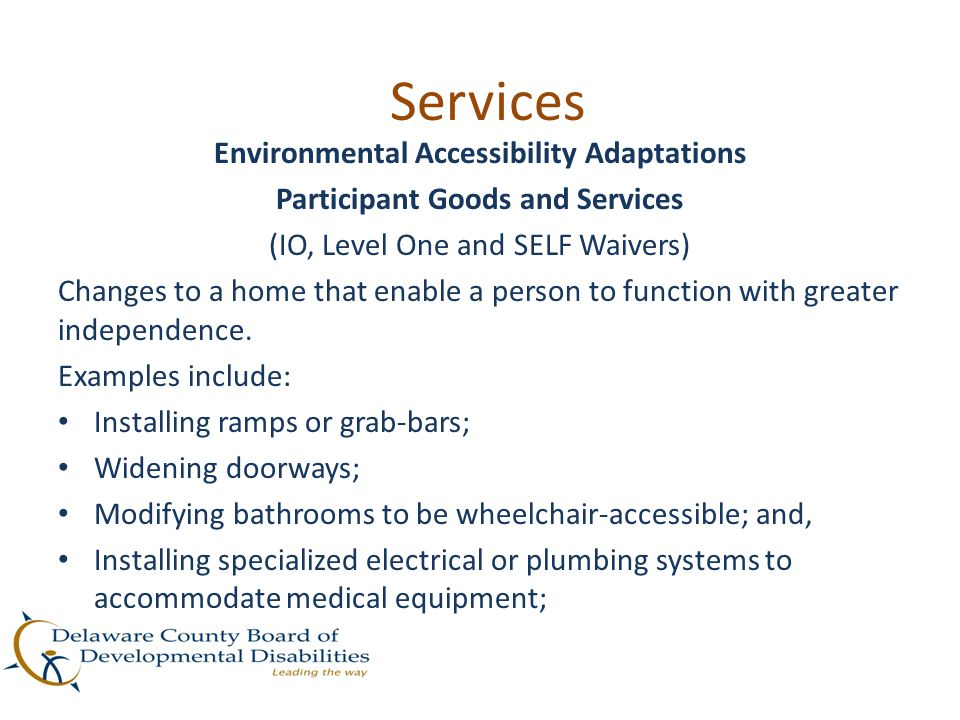 Services Environmental Accessibility Adaptations Participant Goods and Services (IO, Level One and SELF Waivers) Changes to a home that enable a perso
