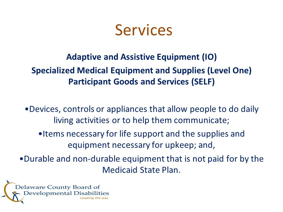 Services Adaptive and Assistive Equipment (IO) Specialized Medical Equipment and Supplies (Level One) Participant Goods and Services (SELF) Devices, c