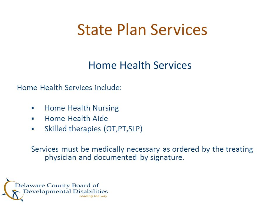 State Plan Services Home Health Services Home Health Services include:  Home Health Nursing  Home Health Aide  Skilled therapies (OT,PT,SLP) Servic