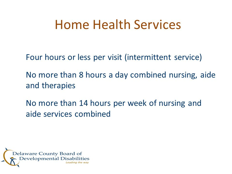 Home Health Services Four hours or less per visit (intermittent service) No more than 8 hours a day combined nursing, aide and therapies No more than