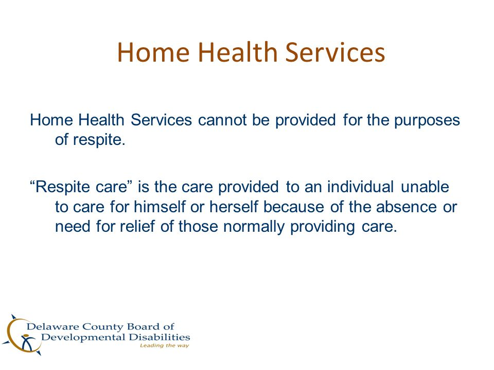 """Home Health Services Home Health Services cannot be provided for the purposes of respite. """"Respite care"""" is the care provided to an individual unable"""