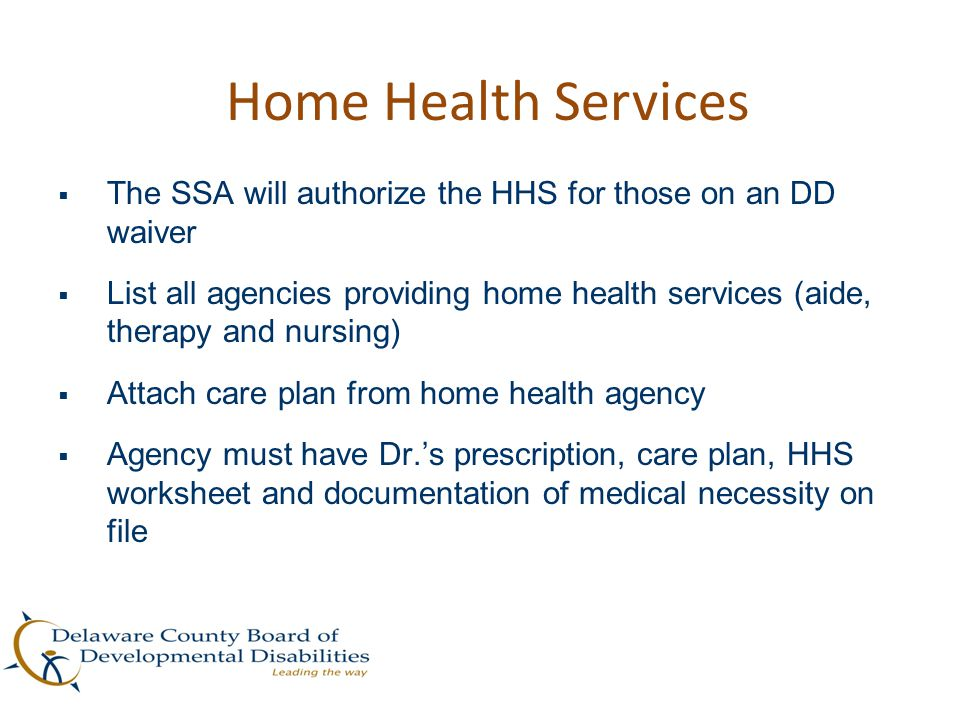 Home Health Services  The SSA will authorize the HHS for those on an DD waiver  List all agencies providing home health services (aide, therapy and