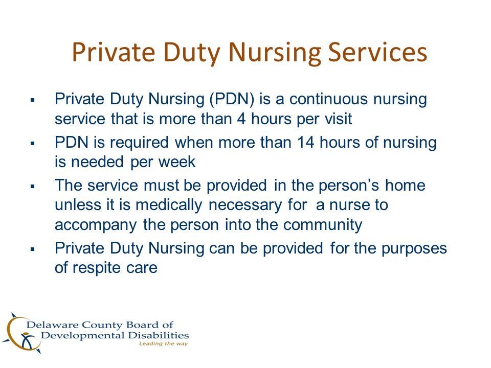 Private Duty Nursing Services  Private Duty Nursing (PDN) is a continuous nursing service that is more than 4 hours per visit  PDN is required when