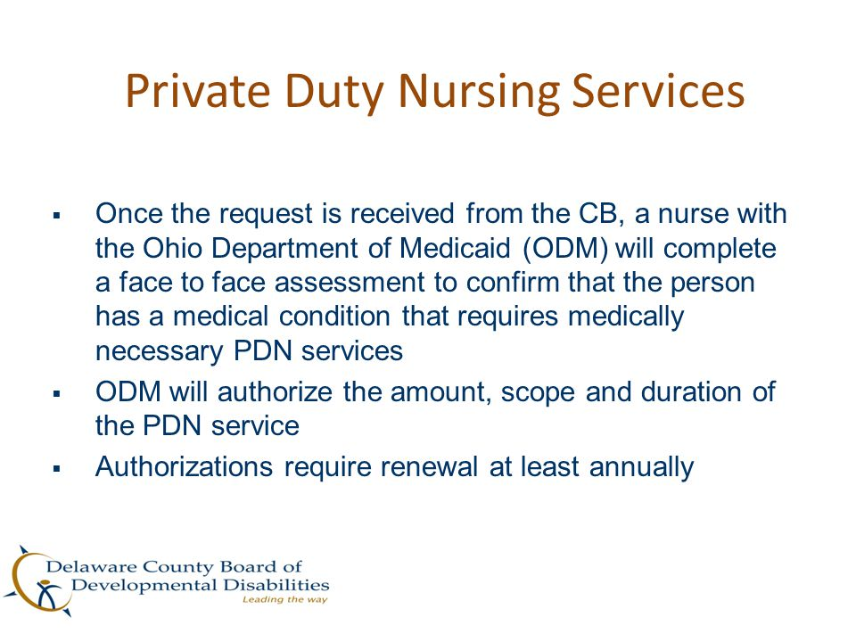 Private Duty Nursing Services  Once the request is received from the CB, a nurse with the Ohio Department of Medicaid (ODM) will complete a face to f