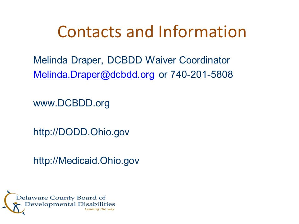 Contacts and Information Melinda Draper, DCBDD Waiver Coordinator Melinda.Draper@dcbdd.orgMelinda.Draper@dcbdd.org or 740-201-5808 www.DCBDD.org http: