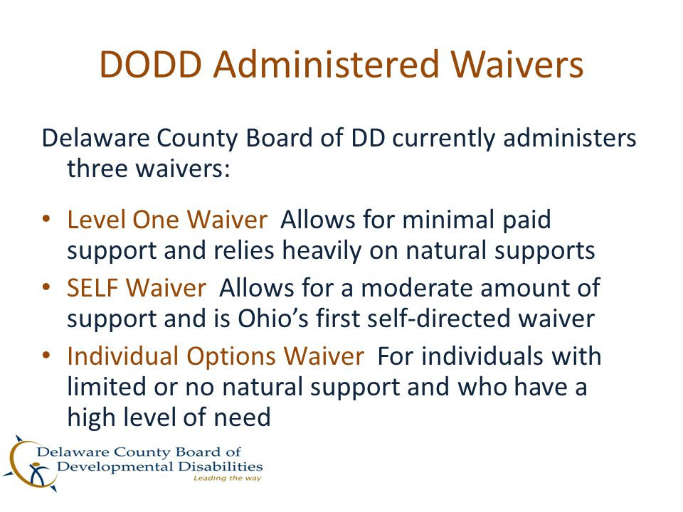 DODD Administered Waivers Delaware County Board of DD currently administers three waivers: Level One Waiver Allows for minimal paid support and relies