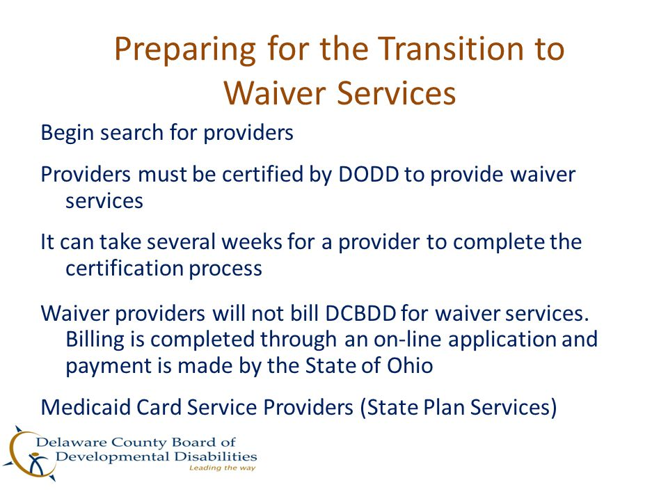 Preparing for the Transition to Waiver Services Begin search for providers Providers must be certified by DODD to provide waiver services It can take