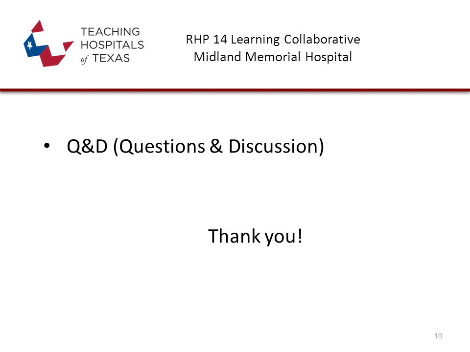 RHP 14 Learning Collaborative Midland Memorial Hospital Q&D (Questions & Discussion) Thank you! 10
