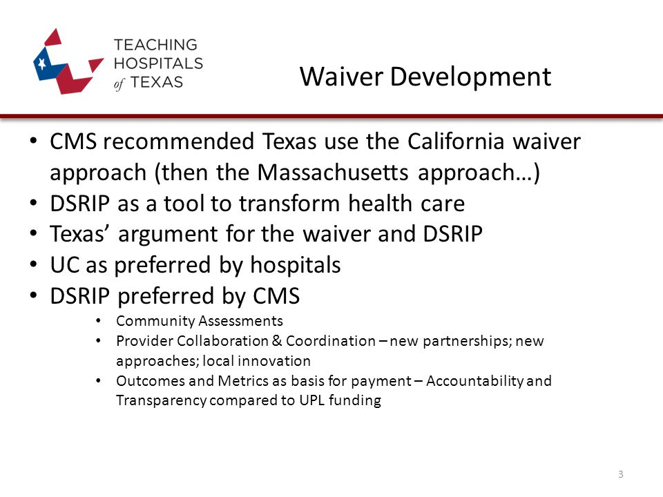 Waiver Development CMS recommended Texas use the California waiver approach (then the Massachusetts approach…) DSRIP as a tool to transform health care Texas' argument for the waiver and DSRIP UC as preferred by hospitals DSRIP preferred by CMS Community Assessments Provider Collaboration & Coordination – new partnerships; new approaches; local innovation Outcomes and Metrics as basis for payment – Accountability and Transparency compared to UPL funding 3