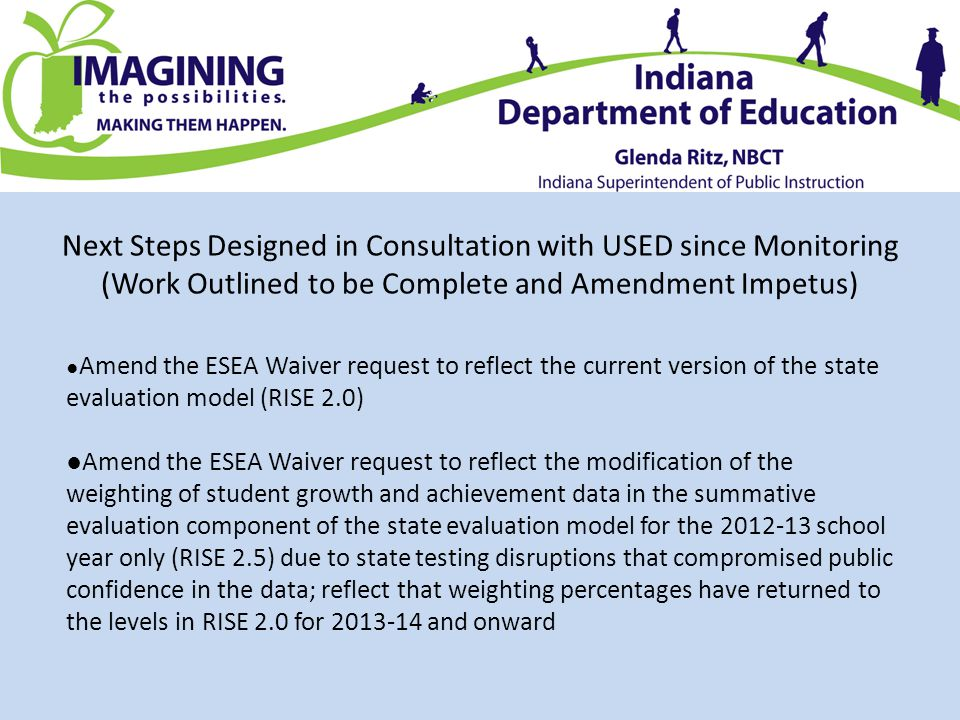 Next Steps Designed in Consultation with USED since Monitoring (Work Outlined to be Complete and Amendment Impetus) ● Amend the ESEA Waiver request to reflect the current version of the state evaluation model (RISE 2.0) ●Amend the ESEA Waiver request to reflect the modification of the weighting of student growth and achievement data in the summative evaluation component of the state evaluation model for the 2012-13 school year only (RISE 2.5) due to state testing disruptions that compromised public confidence in the data; reflect that weighting percentages have returned to the levels in RISE 2.0 for 2013-14 and onward