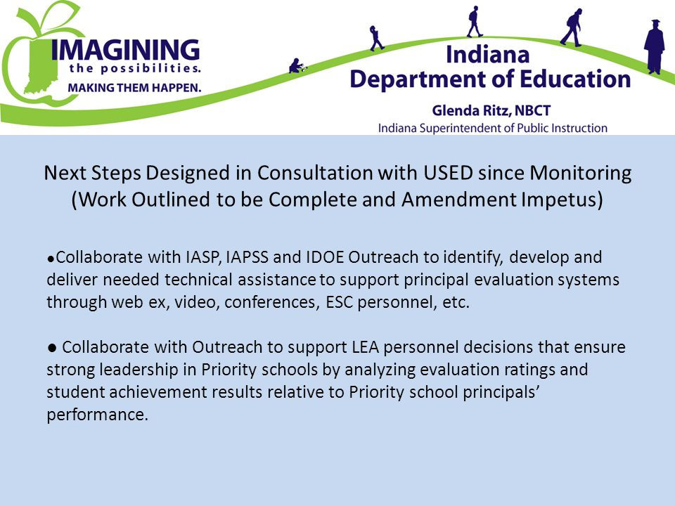 Next Steps Designed in Consultation with USED since Monitoring (Work Outlined to be Complete and Amendment Impetus) ● Collaborate with IASP, IAPSS and IDOE Outreach to identify, develop and deliver needed technical assistance to support principal evaluation systems through web ex, video, conferences, ESC personnel, etc.