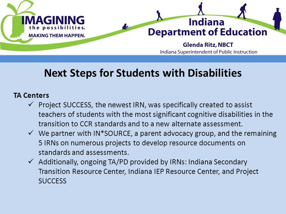 Next Steps for Students with Disabilities TA Centers Project SUCCESS, the newest IRN, was specifically created to assist teachers of students with the most significant cognitive disabilities in the transition to CCR standards and to a new alternate assessment.